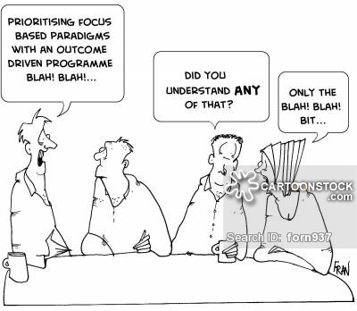 """Prioritising focus based paradigms with an outcome driven programme, blah, blah.""  ""Did you understand any of that?""  ""Only the Blah! Blah! bit."""